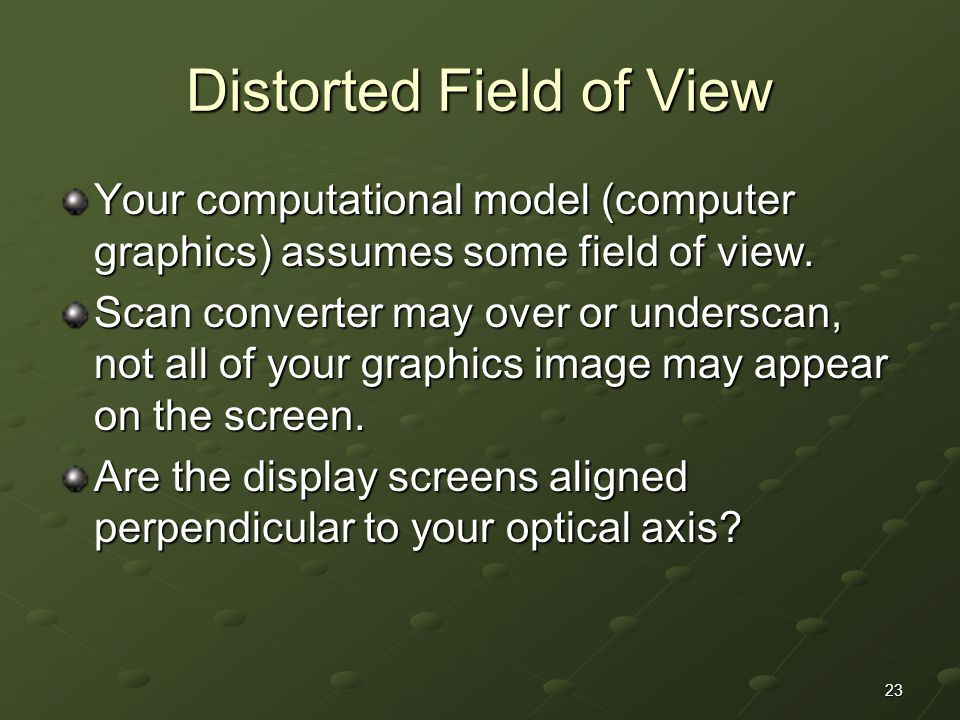 23 Distorted Field of View Your computational model (computer graphics) assumes some field of view.