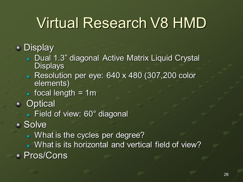 28 Virtual Research V8 HMD Display Dual 1.3 diagonal Active Matrix Liquid Crystal Displays Dual 1.3 diagonal Active Matrix Liquid Crystal Displays Resolution per eye: 640 x 480 (307,200 color elements) Resolution per eye: 640 x 480 (307,200 color elements) focal length = 1m focal length = 1m Optical Optical Field of view: 60° diagonal Field of view: 60° diagonalSolve What is the cycles per degree.