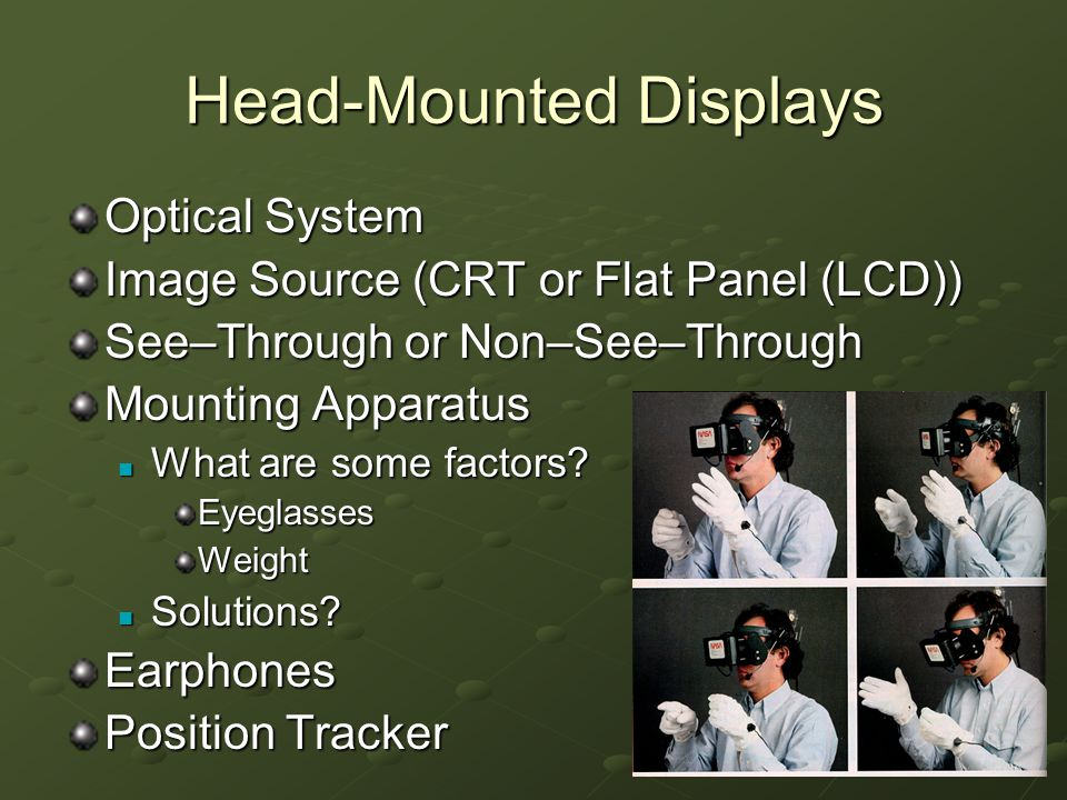 3 Head-Mounted Displays Optical System Image Source (CRT or Flat Panel (LCD)) See–Through or Non–See–Through Mounting Apparatus What are some factors.