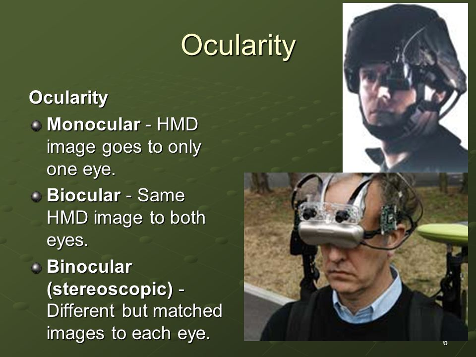6 Ocularity Ocularity Monocular - HMD image goes to only one eye.