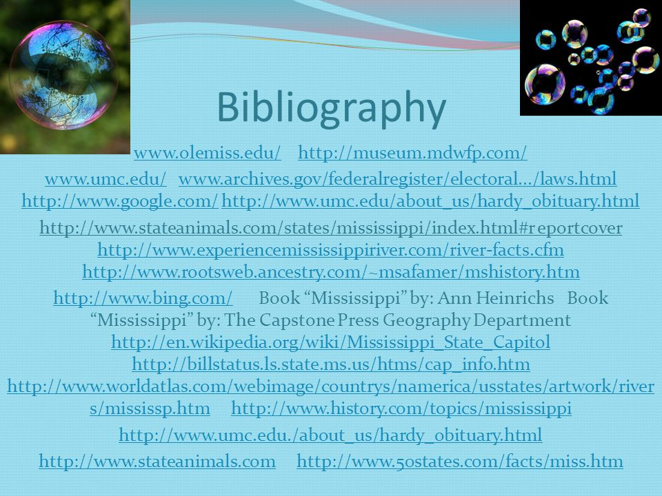Bibliography www.olemiss.edu/www.olemiss.edu/ http://museum.mdwfp.com/http://museum.mdwfp.com/ www.umc.edu/www.umc.edu/ www.archives.gov/federalregister/electoral.../laws.html http://www.google.com/ http://www.umc.edu/about_us/hardy_obituary.htmlwww.archives.gov/federalregister/electoral.../laws.html http://www.google.com/http://www.umc.edu/about_us/hardy_obituary.html http://www.stateanimals.com/states/mississippi/index.html#r eportcover http://www.experiencemississippiriver.com/river-facts.cfm http://www.rootsweb.ancestry.com/~msafamer/mshistory.htm http://www.experiencemississippiriver.com/river-facts.cfm http://www.rootsweb.ancestry.com/~msafamer/mshistory.htm http://www.bing.com/http://www.bing.com/ Book Mississippi by: Ann Heinrichs Book Mississippi by: The Capstone Press Geography Department http://en.wikipedia.org/wiki/Mississippi_State_Capitol http://billstatus.ls.state.ms.us/htms/cap_info.htm http://www.worldatlas.com/webimage/countrys/namerica/usstates/artwork/river s/mississp.htm http://www.history.com/topics/mississippi http://en.wikipedia.org/wiki/Mississippi_State_Capitol http://billstatus.ls.state.ms.us/htms/cap_info.htm http://www.worldatlas.com/webimage/countrys/namerica/usstates/artwork/river s/mississp.htmhttp://www.history.com/topics/mississippi http://www.umc.edu./about_us/hardy_obituary.html http://www.stateanimals.comhttp://www.stateanimals.com http://www.50states.com/facts/miss.htmhttp://www.50states.com/facts/miss.htm