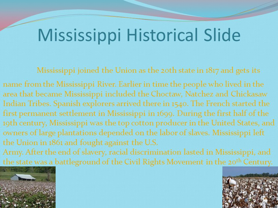 Mississippi Historical Slide Mississippi joined the Union as the 20th state in 1817 and gets its name from the Mississippi River.