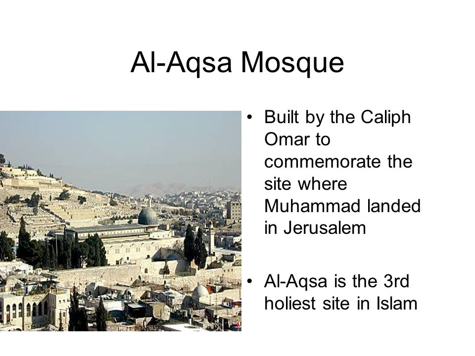 Al-Aqsa Mosque Built by the Caliph Omar to commemorate the site where Muhammad landed in Jerusalem Al-Aqsa is the 3rd holiest site in Islam