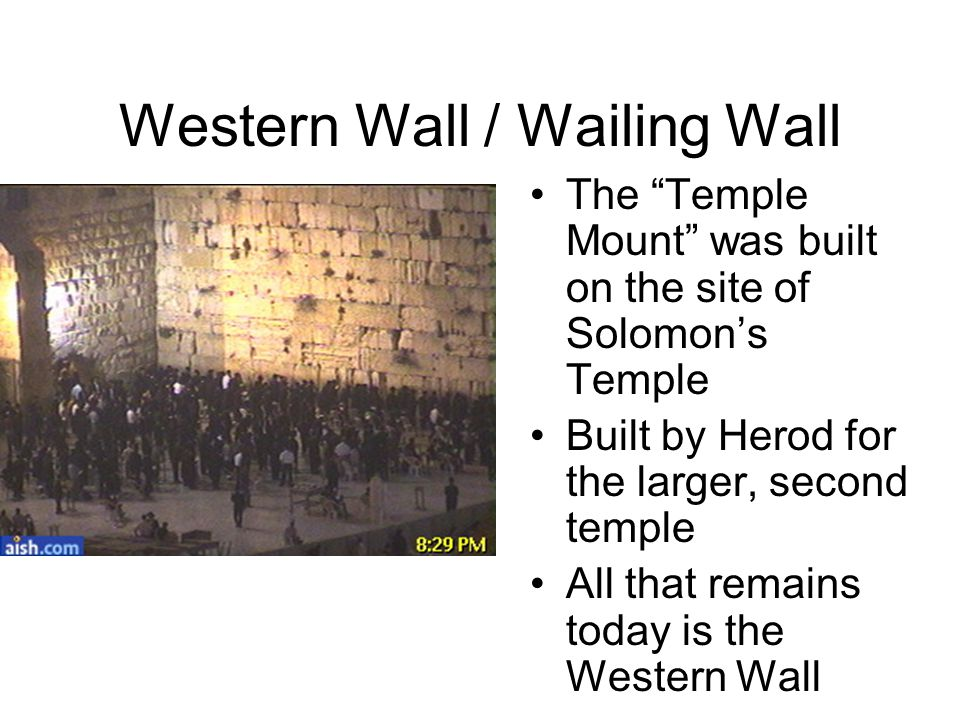 "Western Wall / Wailing Wall The ""Temple Mount"" was built on the site of Solomon's Temple Built by Herod for the larger, second temple All that remains"