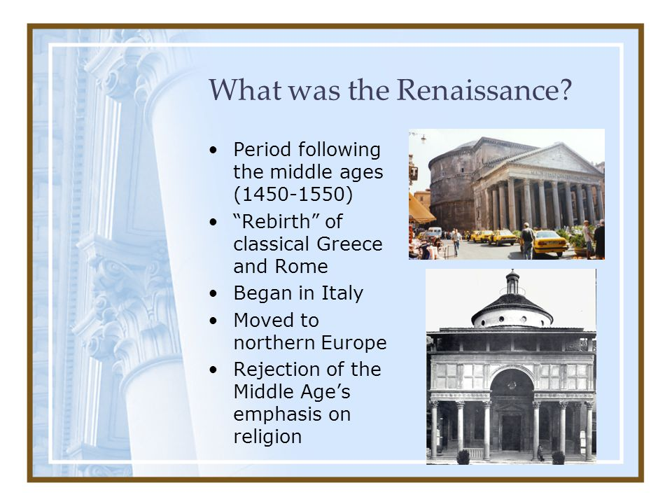 "What was the Renaissance? Period following the middle ages (1450-1550) ""Rebirth"" of classical Greece and Rome Began in Italy Moved to northern Europe"