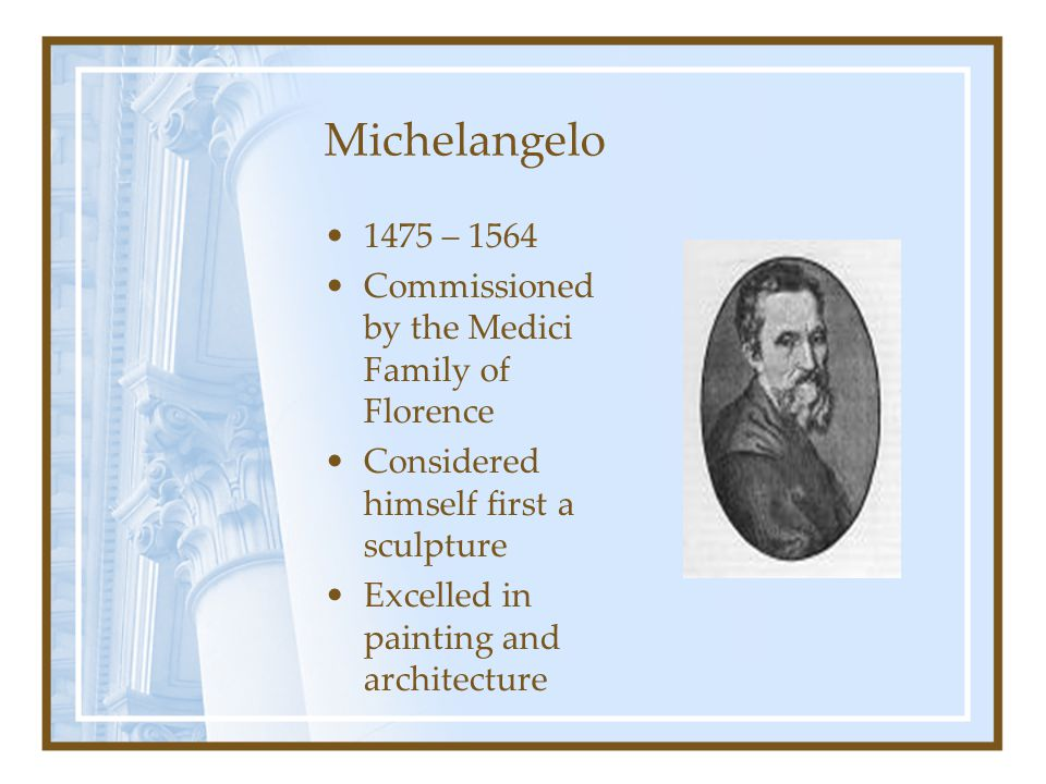 Michelangelo 1475 – 1564 Commissioned by the Medici Family of Florence Considered himself first a sculpture Excelled in painting and architecture