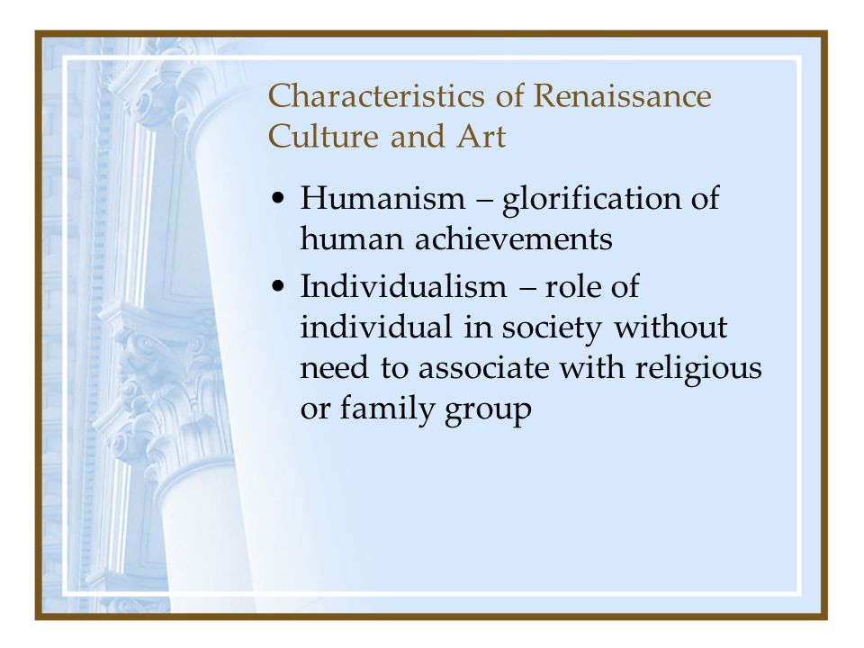 Characteristics of Renaissance Culture and Art Humanism – glorification of human achievements Individualism – role of individual in society without ne