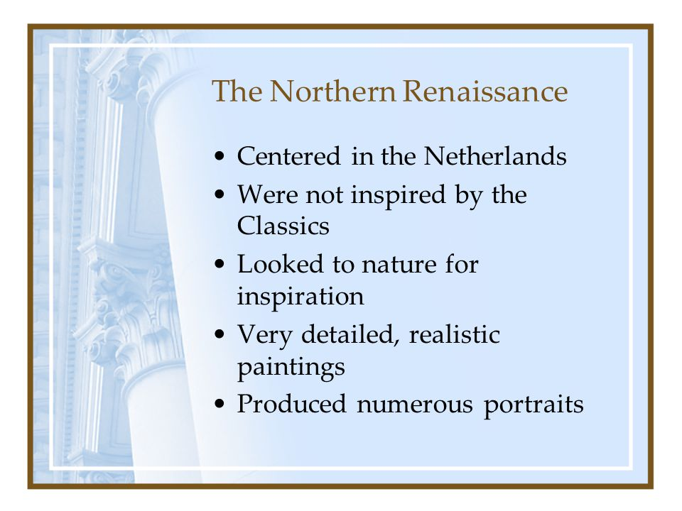 The Northern Renaissance Centered in the Netherlands Were not inspired by the Classics Looked to nature for inspiration Very detailed, realistic paint