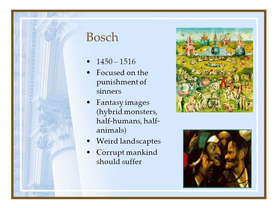 Bosch 1450 – 1516 Focused on the punishment of sinners Fantasy images (hybrid monsters, half-humans, half- animals) Weird landscaptes Corrupt mankind