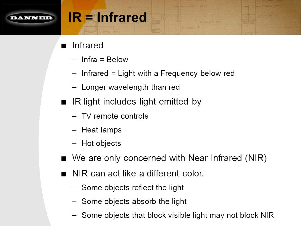 IR = Infrared ■ Infrared –Infra = Below –Infrared = Light with a Frequency below red –Longer wavelength than red ■ IR light includes light emitted by