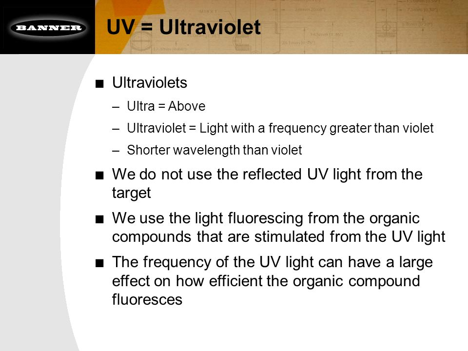 UV = Ultraviolet ■ Ultraviolets –Ultra = Above –Ultraviolet = Light with a frequency greater than violet –Shorter wavelength than violet ■ We do not use the reflected UV light from the target ■ We use the light fluorescing from the organic compounds that are stimulated from the UV light ■ The frequency of the UV light can have a large effect on how efficient the organic compound fluoresces
