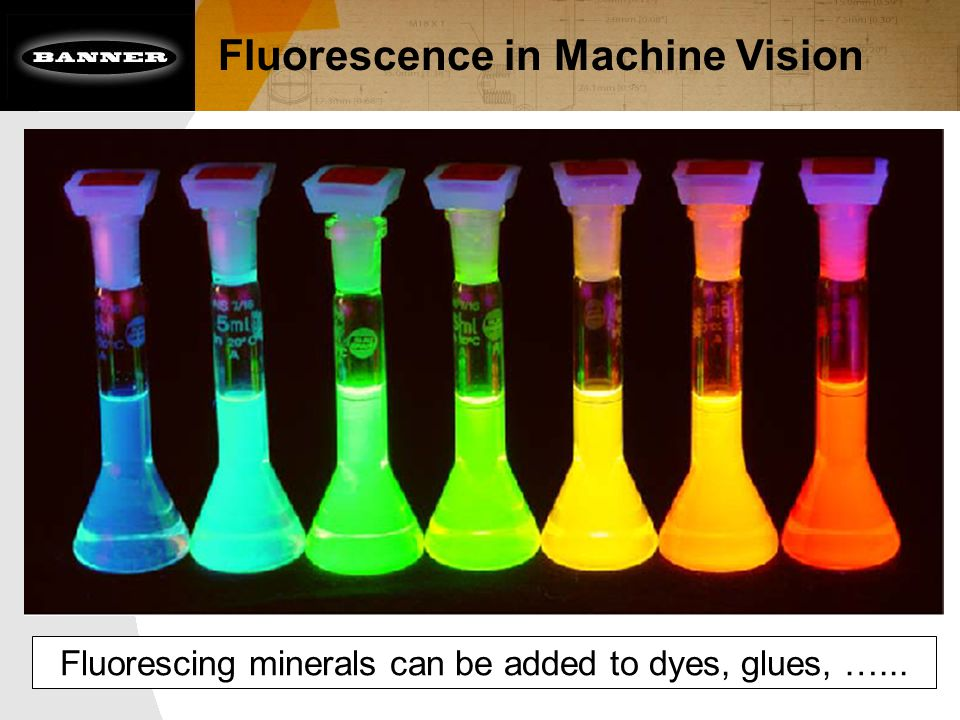 Fluorescence in Machine Vision Fluorescing minerals can be added to dyes, glues, …...