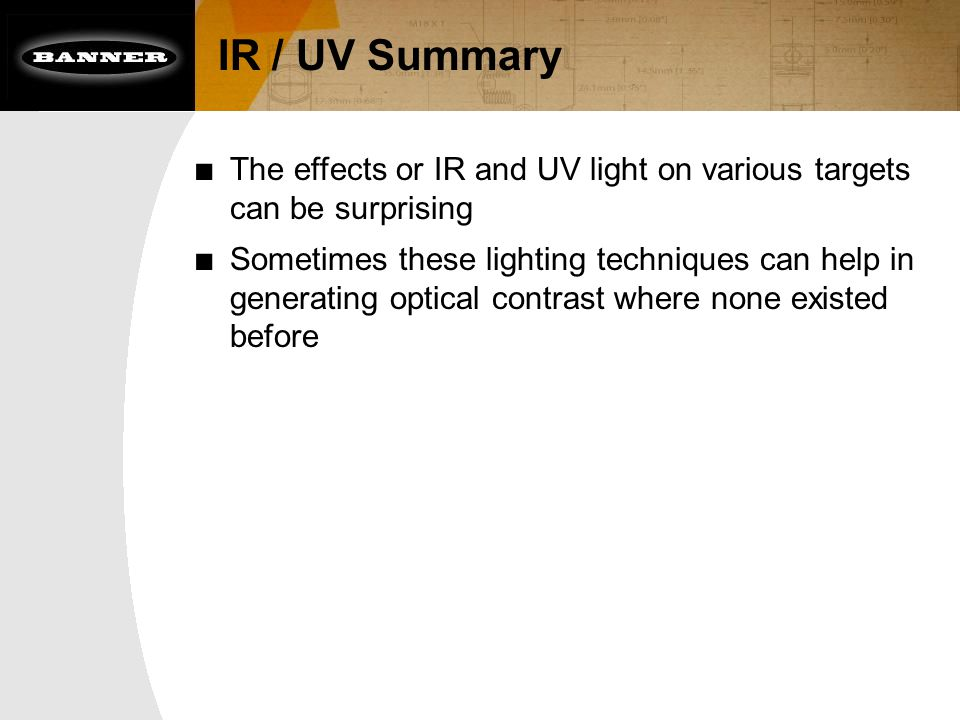 IR / UV Summary ■ The effects or IR and UV light on various targets can be surprising ■ Sometimes these lighting techniques can help in generating opt