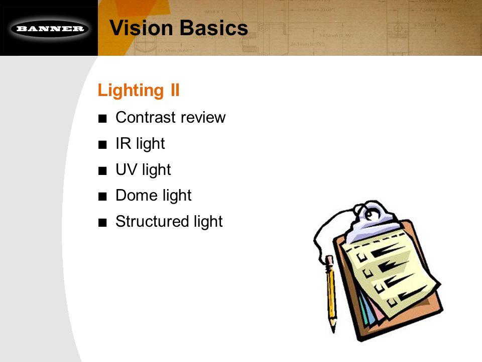 Vision Basics Lighting II ■ Contrast review ■ IR light ■ UV light ■ Dome light ■ Structured light