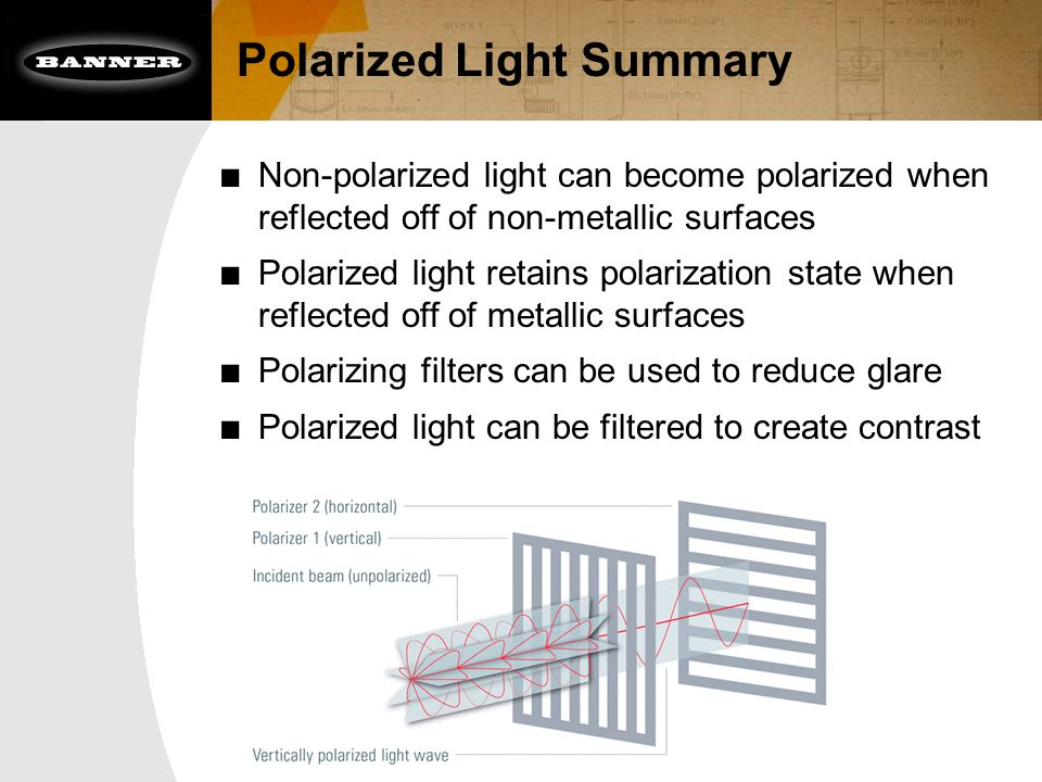 Polarized Light Summary ■ Non-polarized light can become polarized when reflected off of non-metallic surfaces ■ Polarized light retains polarization state when reflected off of metallic surfaces ■ Polarizing filters can be used to reduce glare ■ Polarized light can be filtered to create contrast