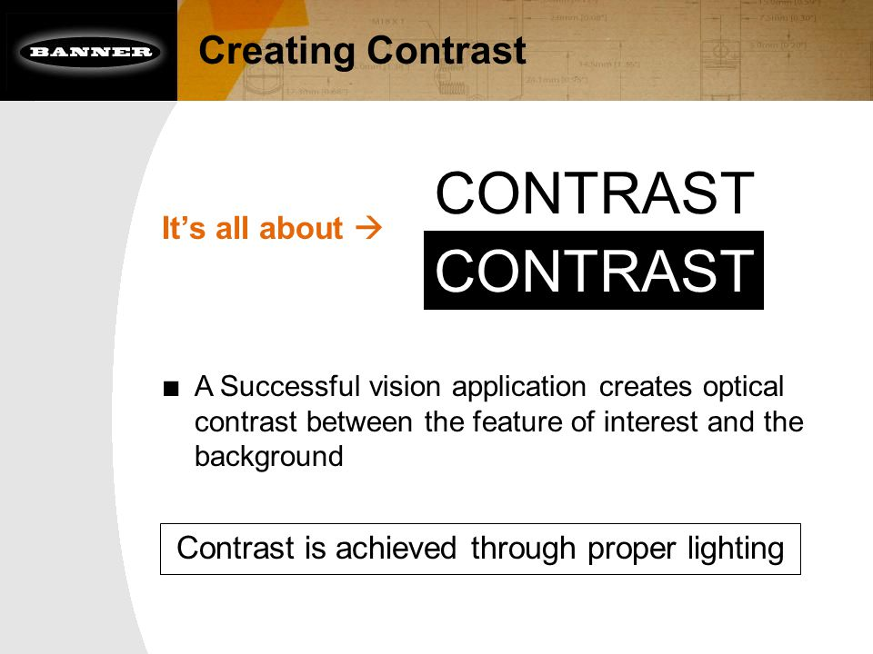 Creating Contrast It's all about  ■ A Successful vision application creates optical contrast between the feature of interest and the background CONTR