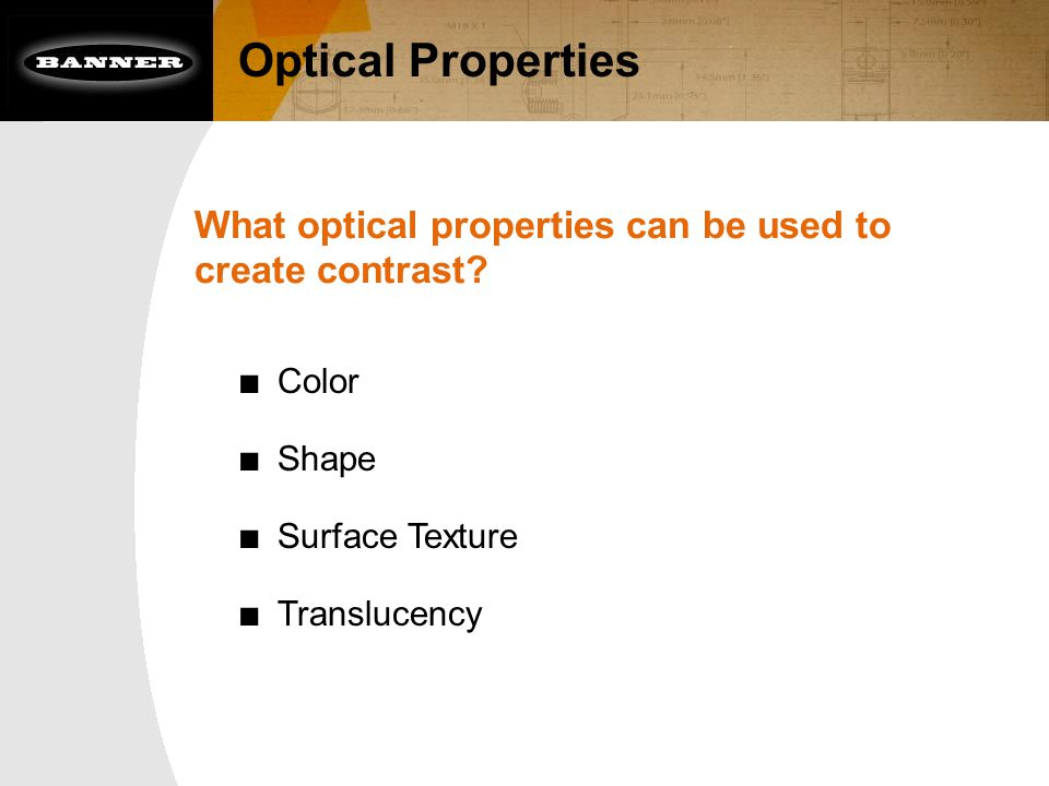 Optical Properties What optical properties can be used to create contrast? ■ Color ■ Shape ■ Surface Texture ■ Translucency