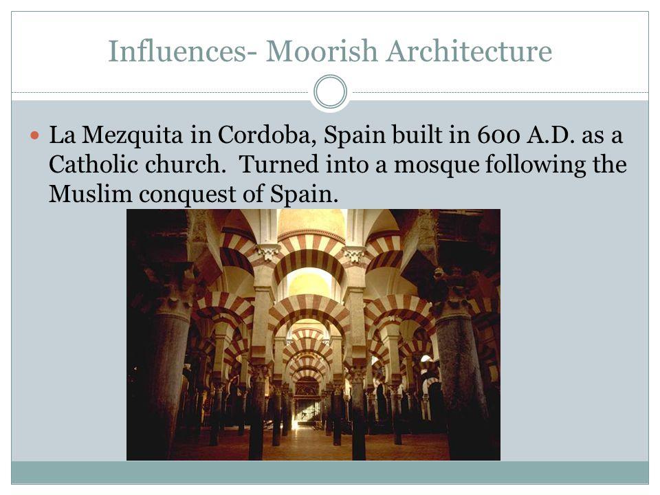 Influences- Moorish Architecture La Mezquita in Cordoba, Spain built in 600 A.D. as a Catholic church. Turned into a mosque following the Muslim conqu