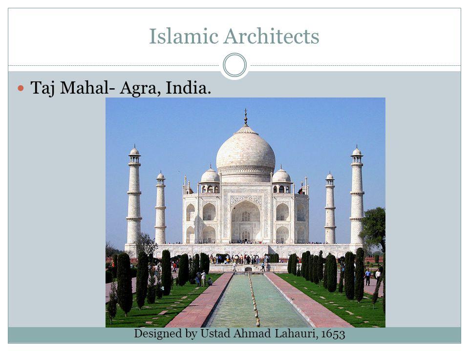 Islamic Architects Taj Mahal- Agra, India. Designed by Ustad Ahmad Lahauri, 1653