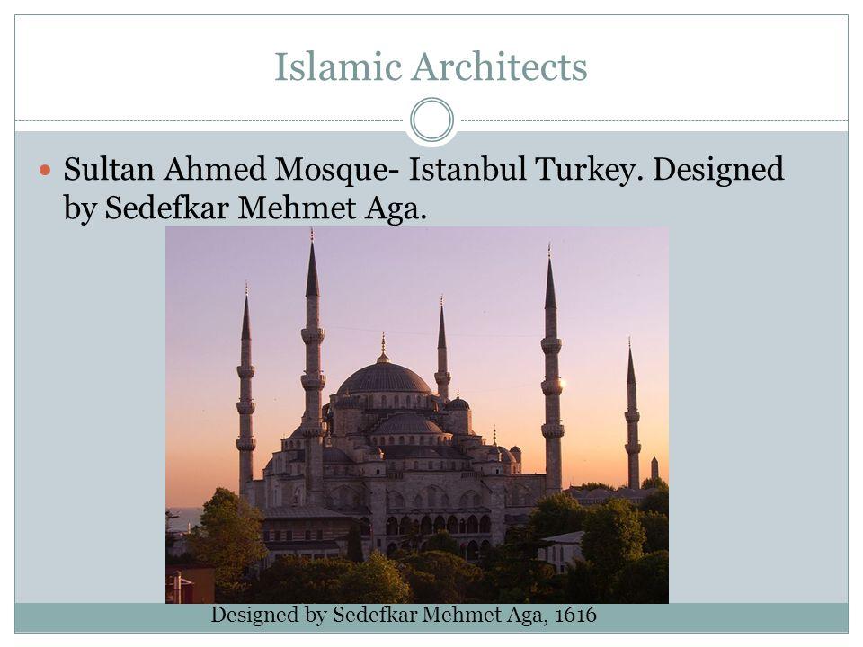 Islamic Architects Sultan Ahmed Mosque- Istanbul Turkey. Designed by Sedefkar Mehmet Aga. Designed by Sedefkar Mehmet Aga, 1616