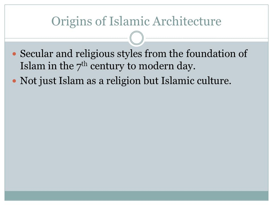 Origins of Islamic Architecture Secular and religious styles from the foundation of Islam in the 7 th century to modern day. Not just Islam as a relig
