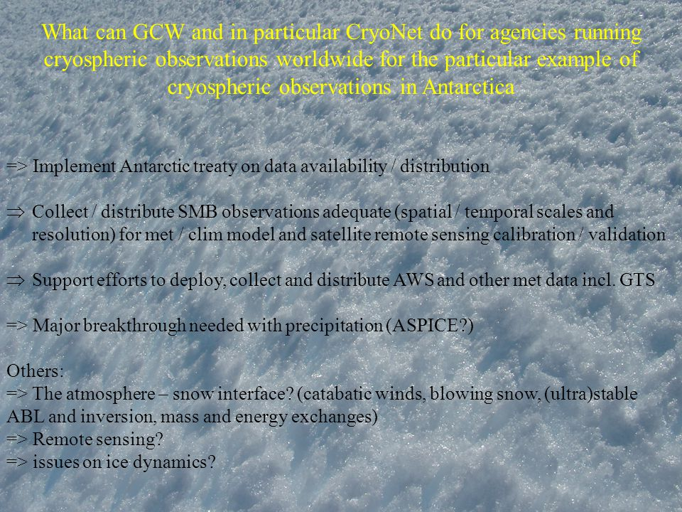 What can GCW and in particular CryoNet do for agencies running cryospheric observations worldwide for the particular example of cryospheric observations in Antarctica => Implement Antarctic treaty on data availability / distribution  Collect / distribute SMB observations adequate (spatial / temporal scales and resolution) for met / clim model and satellite remote sensing calibration / validation  Support efforts to deploy, collect and distribute AWS and other met data incl.