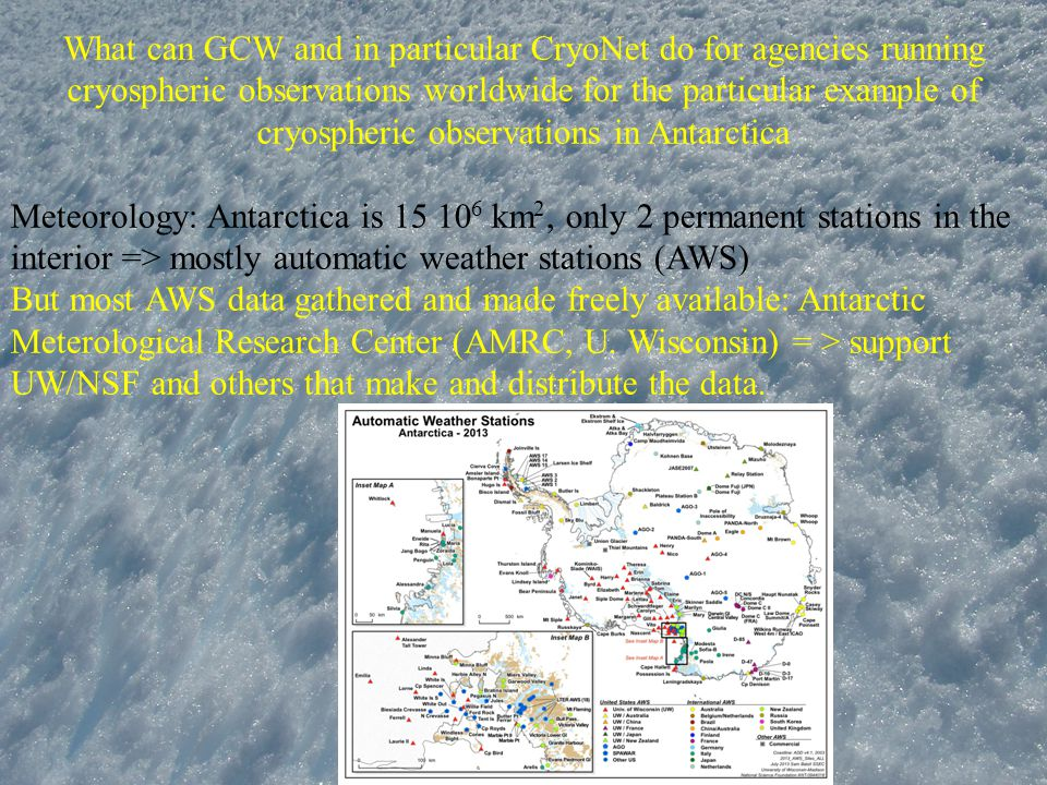 What can GCW and in particular CryoNet do for agencies running cryospheric observations worldwide for the particular example of cryospheric observations in Antarctica Meteorology: Antarctica is 15 10 6 km 2, only 2 permanent stations in the interior => mostly automatic weather stations (AWS) But most AWS data gathered and made freely available: Antarctic Meterological Research Center (AMRC, U.