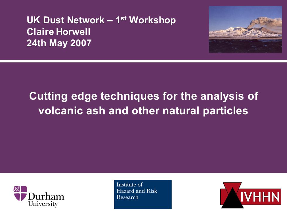 UK Dust Network – 1 st Workshop Claire Horwell 24th May 2007 Cutting edge techniques for the analysis of volcanic ash and other natural particles