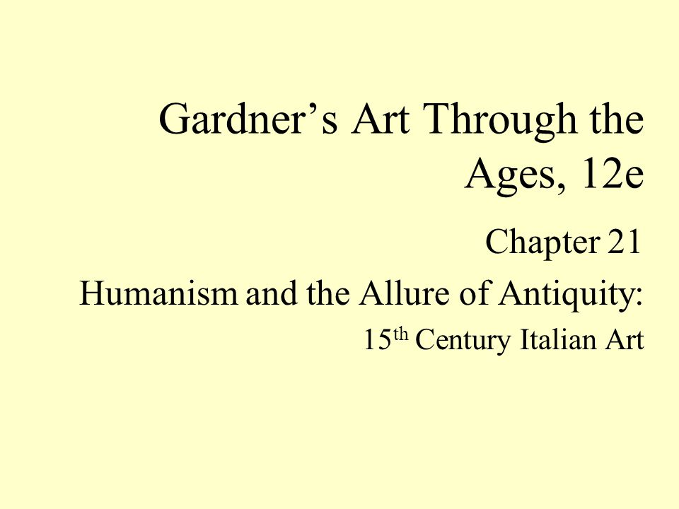 Chapter 21 Humanism and the Allure of Antiquity: 15 th Century Italian Art Gardner's Art Through the Ages, 12e