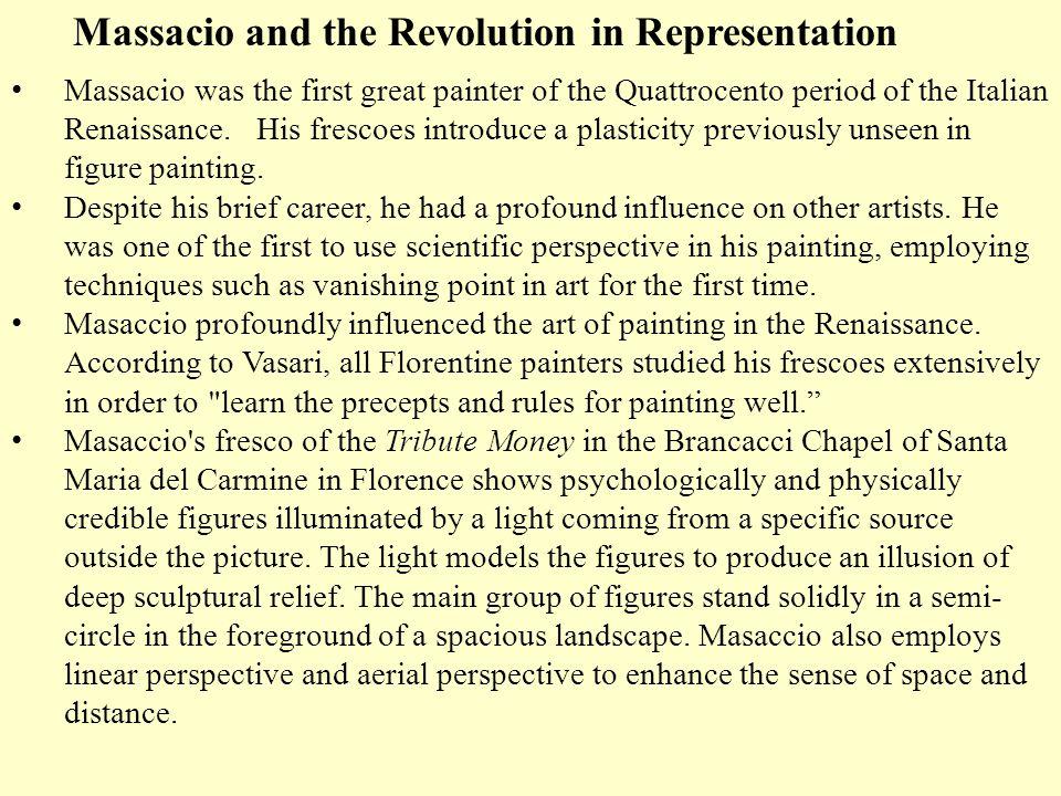 Massacio and the Revolution in Representation Massacio was the first great painter of the Quattrocento period of the Italian Renaissance. His frescoes