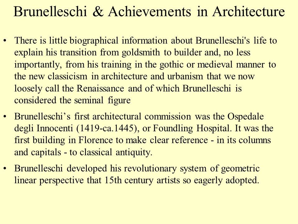 Brunelleschi & Achievements in Architecture There is little biographical information about Brunelleschi s life to explain his transition from goldsmith to builder and, no less importantly, from his training in the gothic or medieval manner to the new classicism in architecture and urbanism that we now loosely call the Renaissance and of which Brunelleschi is considered the seminal figure Brunelleschi's first architectural commission was the Ospedale degli Innocenti (1419-ca.1445), or Foundling Hospital.