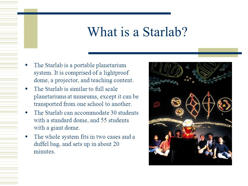 What is a Starlab.  The Starlab is a portable planetarium system.