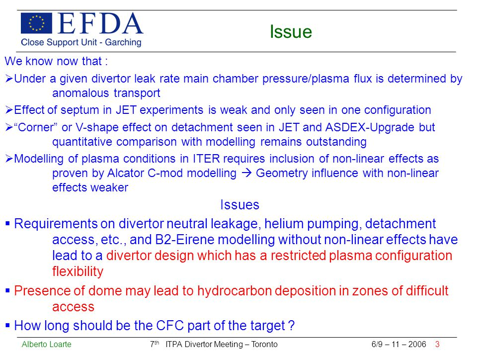 Alberto Loarte 7 th ITPA Divertor Meeting – Toronto 6/9 – 11 – 2006 3 Issue We know now that :  Under a given divertor leak rate main chamber pressure/plasma flux is determined by anomalous transport  Effect of septum in JET experiments is weak and only seen in one configuration  Corner or V-shape effect on detachment seen in JET and ASDEX-Upgrade but quantitative comparison with modelling remains outstanding  Modelling of plasma conditions in ITER requires inclusion of non-linear effects as proven by Alcator C-mod modelling  Geometry influence with non-linear effects weaker Issues  Requirements on divertor neutral leakage, helium pumping, detachment access, etc., and B2-Eirene modelling without non-linear effects have lead to a divertor design which has a restricted plasma configuration flexibility  Presence of dome may lead to hydrocarbon deposition in zones of difficult access  How long should be the CFC part of the target