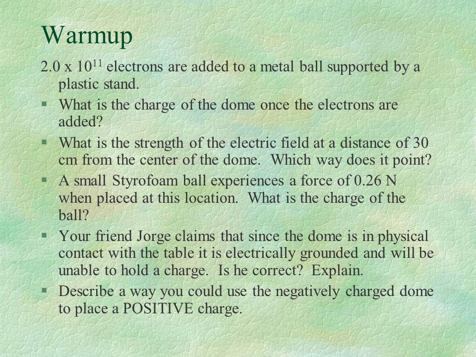Warmup 2.0 x 10 11 electrons are added to a metal ball supported by a plastic stand. §What is the charge of the dome once the electrons are added? §Wh