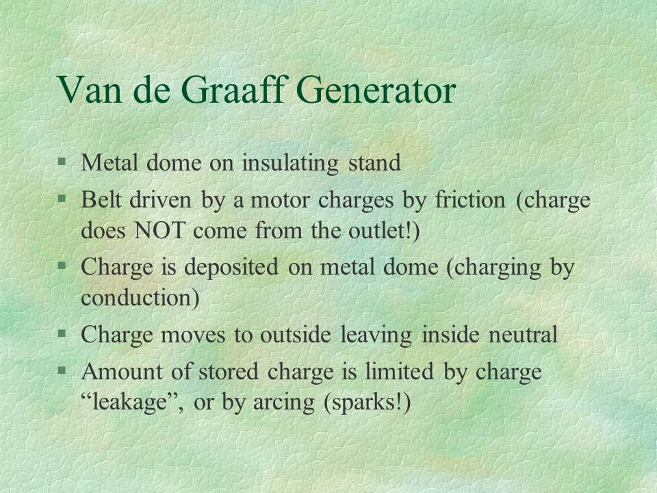 Van de Graaff Generator §Metal dome on insulating stand §Belt driven by a motor charges by friction (charge does NOT come from the outlet!) §Charge is
