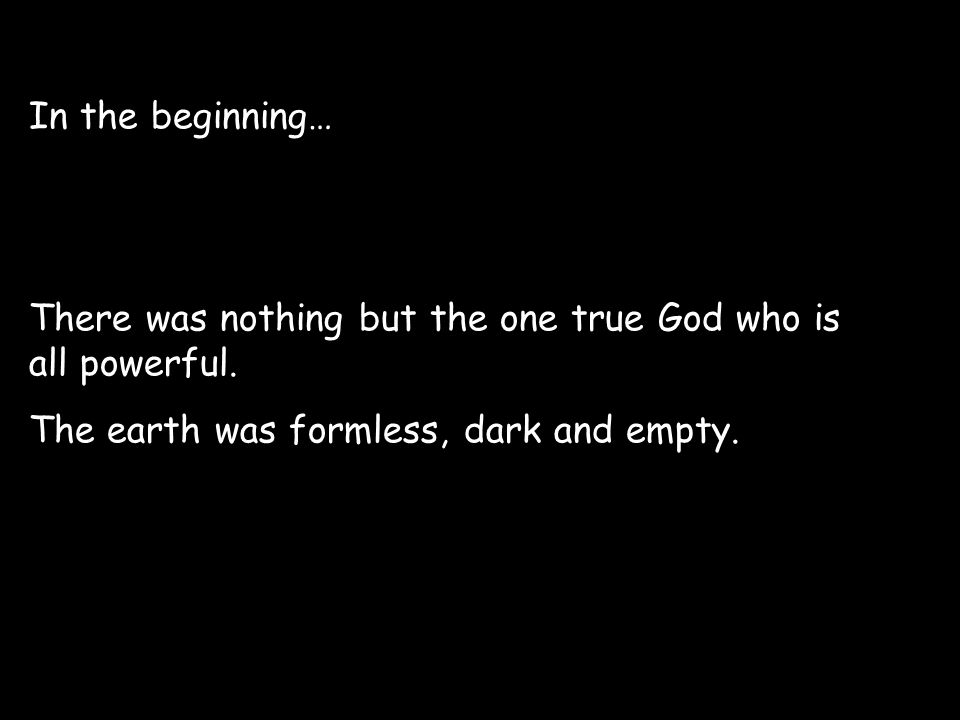 In the beginning… There was nothing but the one true God who is all powerful.