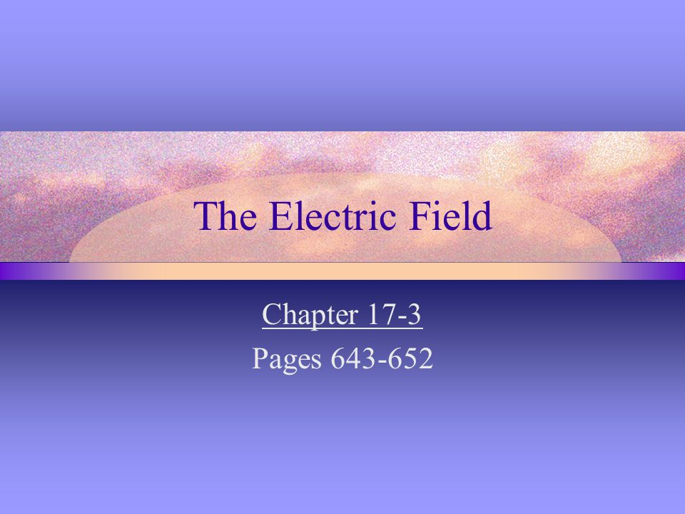The Electric Field Chapter 17-3 Pages 643-652