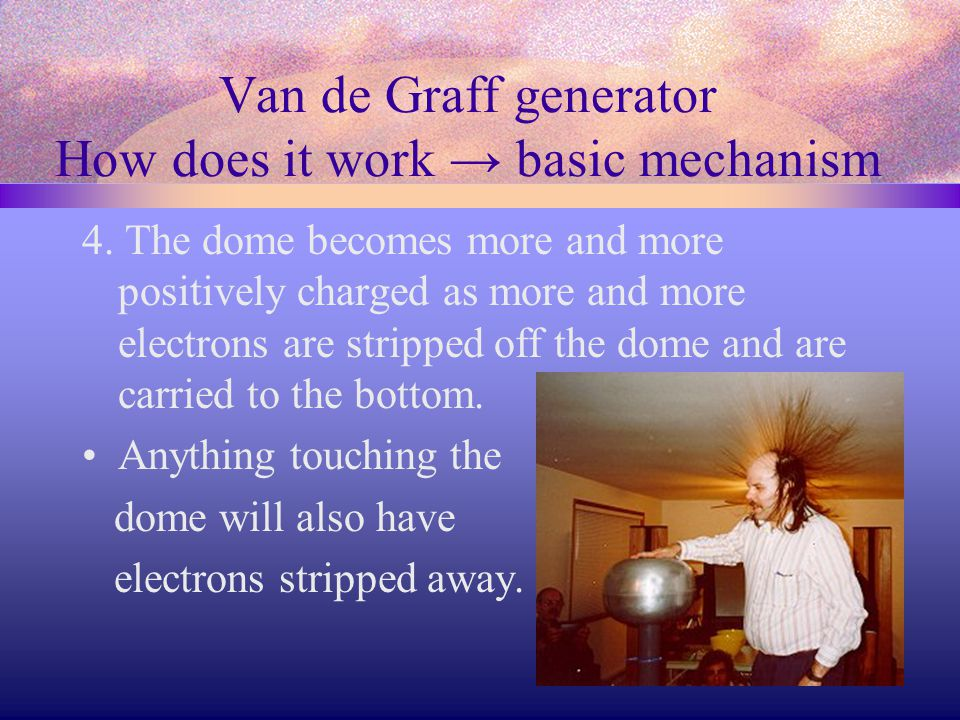Van de Graff generator How does it work → basic mechanism 4. The dome becomes more and more positively charged as more and more electrons are stripped