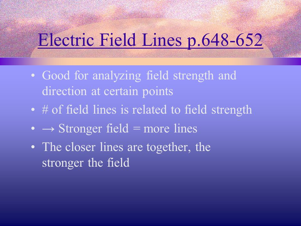 Electric Field Lines p.648-652 Good for analyzing field strength and direction at certain points # of field lines is related to field strength → Stronger field = more lines The closer lines are together, the stronger the field