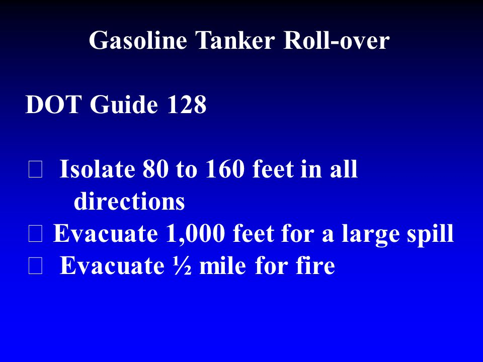 Gasoline Tanker Roll-over DOT Guide 128  Isolate 80 to 160 feet in all directions  Evacuate 1,000 feet for a large spill  Evacuate ½ mile for fire