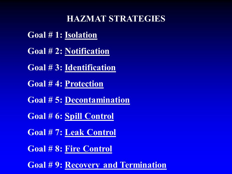HAZMAT STRATEGIES Goal # 1: Isolation Goal # 2: Notification Goal # 3: Identification Goal # 4: Protection Goal # 5: Decontamination Goal # 6: Spill Control Goal # 7: Leak Control Goal # 8: Fire Control Goal # 9: Recovery and Termination