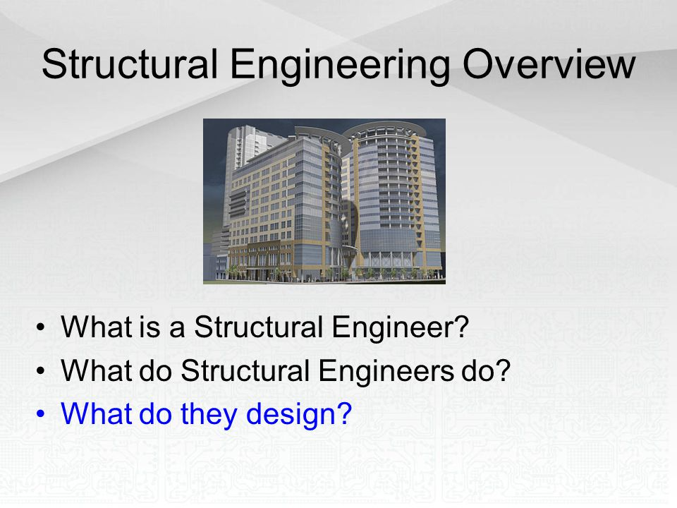 Structural Engineering Overview What is a Structural Engineer? What do Structural Engineers do? What do they design?