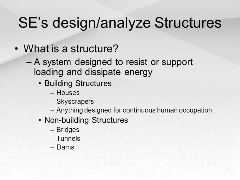 SE's design/analyze Structures What is a structure? –A system designed to resist or support loading and dissipate energy Building Structures –Houses –
