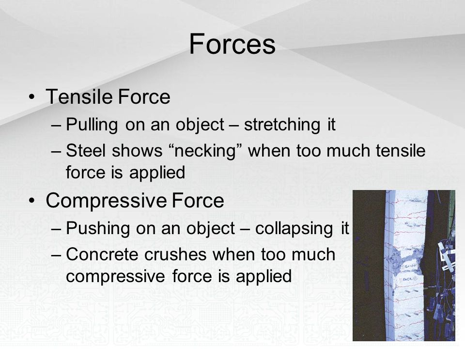 "Forces Tensile Force –Pulling on an object – stretching it –Steel shows ""necking"" when too much tensile force is applied Compressive Force –Pushing on"