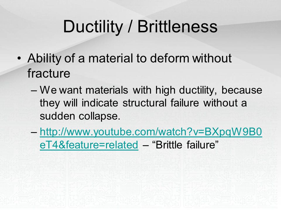 Ductility / Brittleness Ability of a material to deform without fracture –We want materials with high ductility, because they will indicate structural