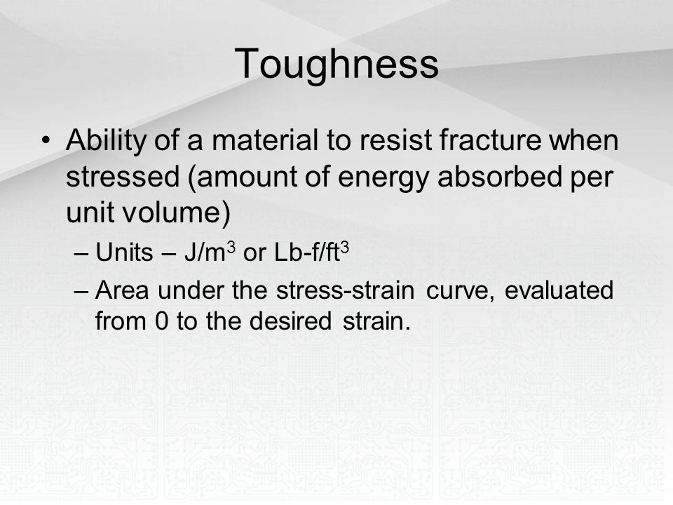 Toughness Ability of a material to resist fracture when stressed (amount of energy absorbed per unit volume) –Units – J/m 3 or Lb-f/ft 3 –Area under t