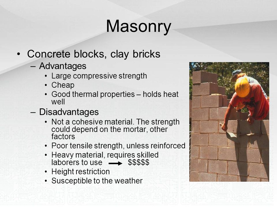 Masonry Concrete blocks, clay bricks –Advantages Large compressive strength Cheap Good thermal properties – holds heat well –Disadvantages Not a cohes