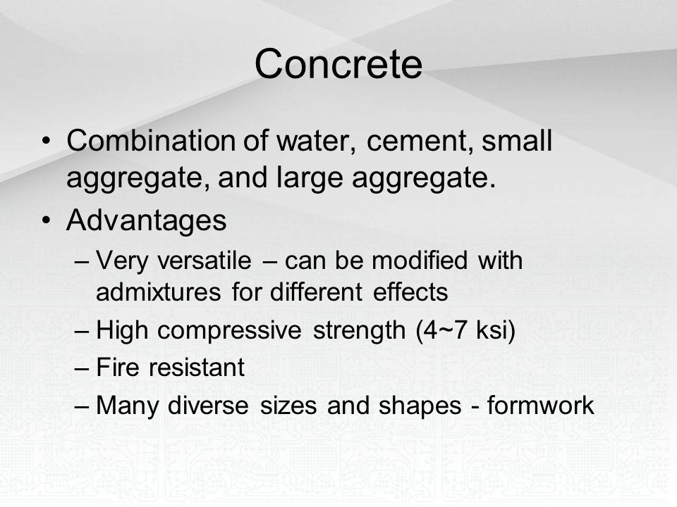 Concrete Combination of water, cement, small aggregate, and large aggregate. Advantages –Very versatile – can be modified with admixtures for differen