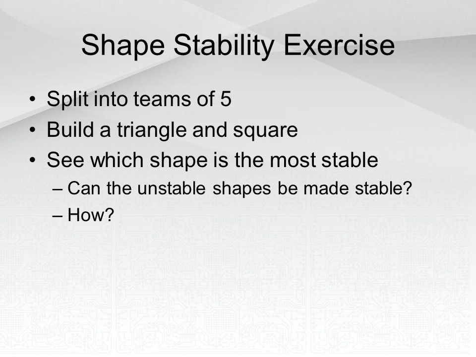 Shape Stability Exercise Split into teams of 5 Build a triangle and square See which shape is the most stable –Can the unstable shapes be made stable?