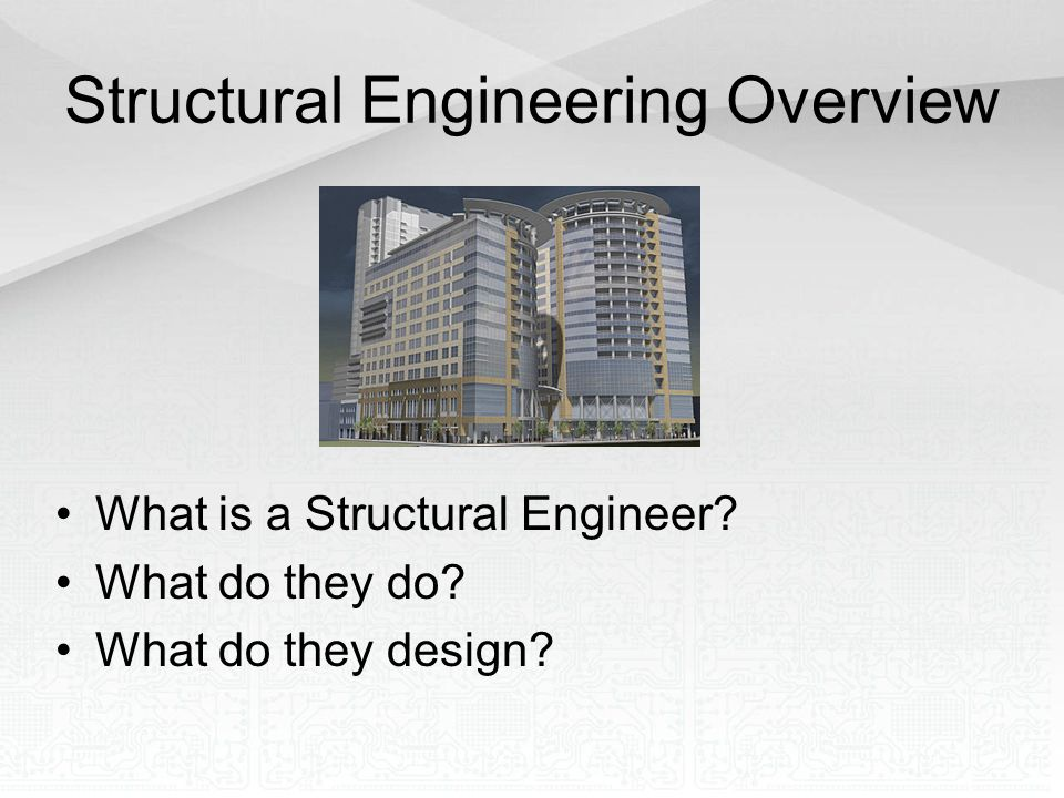 Structural Engineering Overview What is a Structural Engineer? What do they do? What do they design?